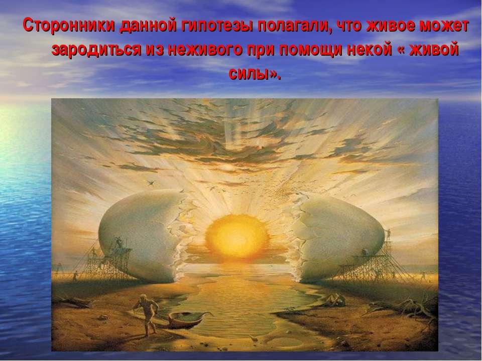 Сторонники данной гипотезы полагали, что живое может зародиться из неживого п...
