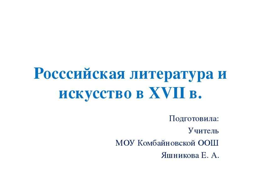 Росссийская литература и искусство в XVII в. Подготовила: Учитель МОУ Комбайн...