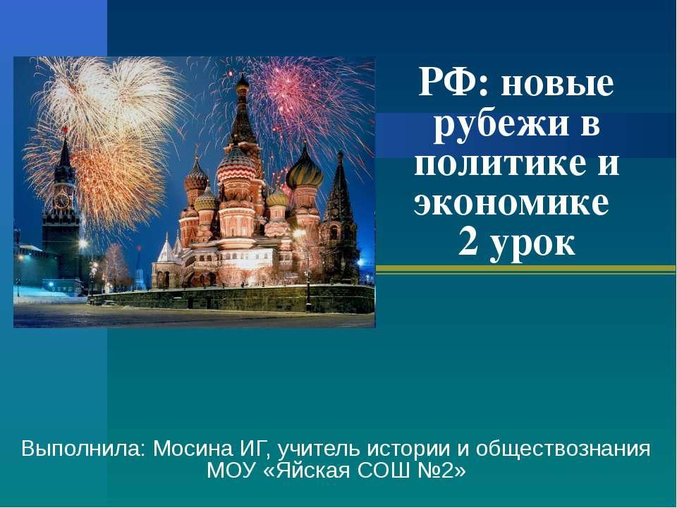 РФ: новые рубежи в политике и экономике 2 урок Выполнила: Мосина ИГ, учитель ...