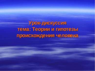 Урок-дискуссия тема: Теории и гипотезы происхождения человека