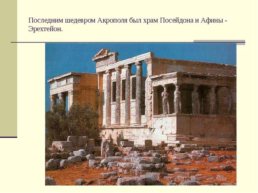 Последним шедевром Акрополя был храм Посейдона и Афины - Эрехтейон.