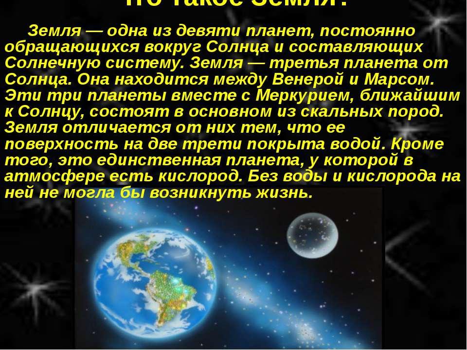 Что такое Земля? Земля — одна из девяти планет, постоянно обращающихся вокруг...