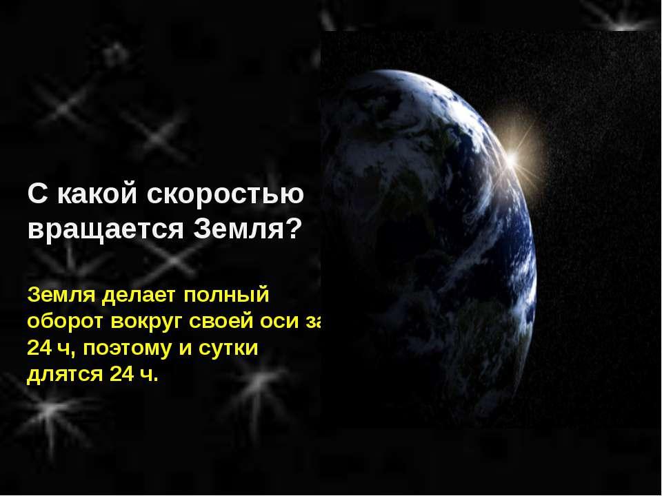 С какой скоростью вращается Земля? Земля делает полный оборот вокруг своей ос...