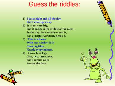 Guess the riddles: I go at night and all the day, But I never go away. It is ...