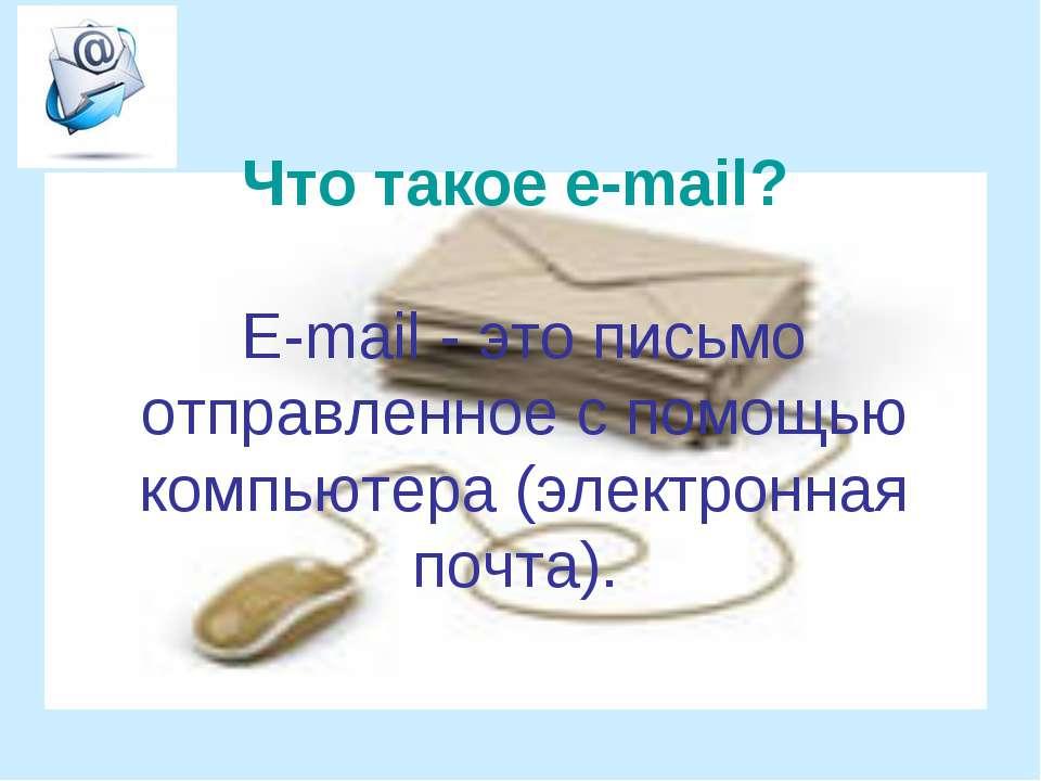 Что такое e-mail? Е-mail - это письмо отправленное с помощью компьютера (элек...
