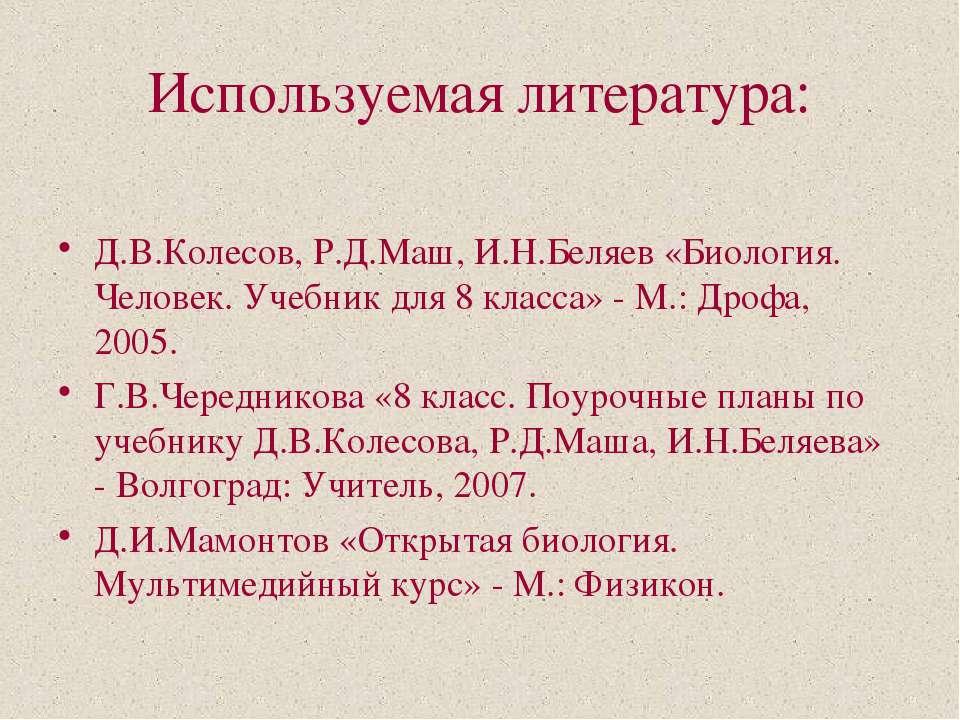 Используемая литература: Д.В.Колесов, Р.Д.Маш, И.Н.Беляев «Биология. Человек....