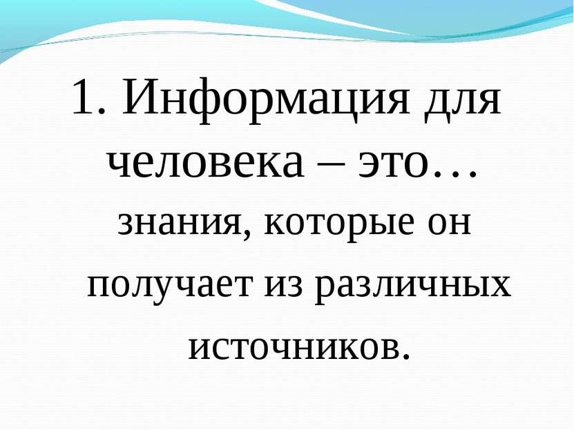 1. Информация для человека – это… знания, которые он получает из различных ис...