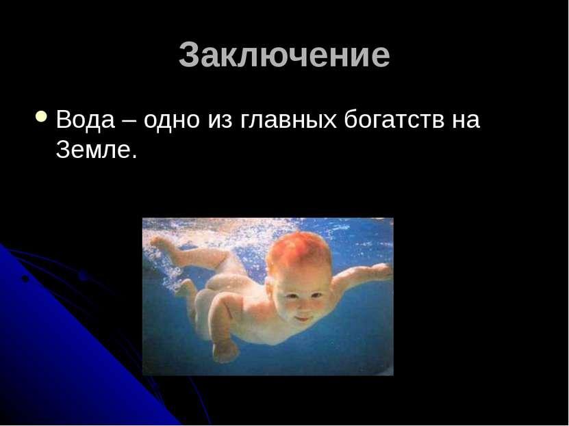 Заключение Вода – одно из главных богатств на Земле.