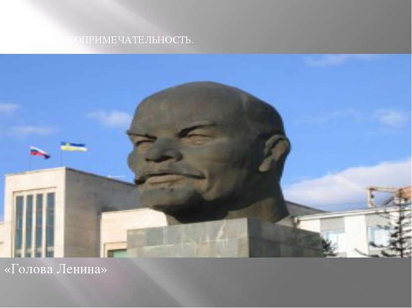 «Голова Ленина» ВТОРАЯ ДОСТОПРИМЕЧАТЕЛЬНОСТЬ.