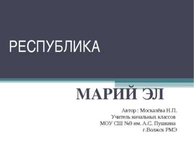 РЕСПУБЛИКА МАРИЙ ЭЛ Автор : Москалёва Н.П. Учитель начальных классов МОУ СШ №...