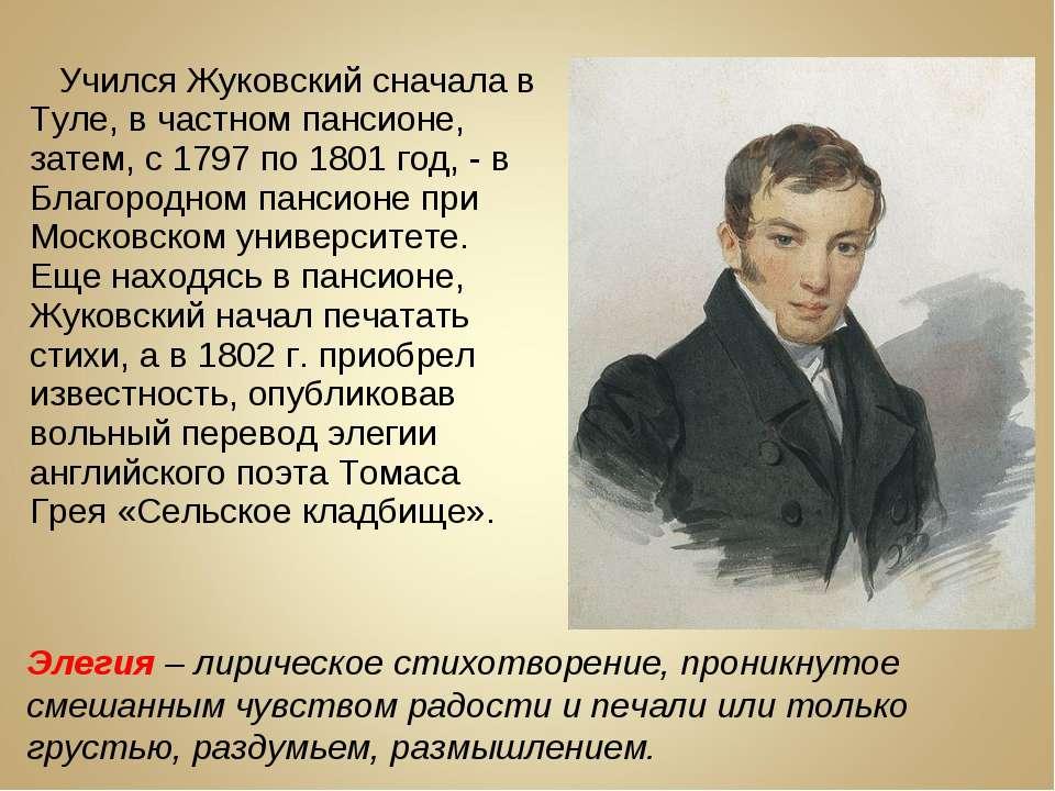 Учился Жуковский сначала в Туле, в частном пансионе, затем, с 1797 по 1801 го...