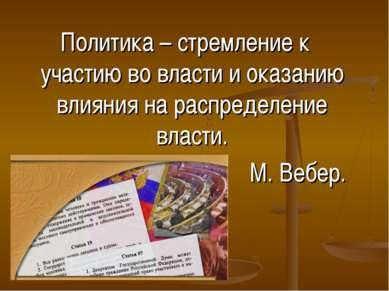 Политика – стремление к участию во власти и оказанию влияния на распределение...
