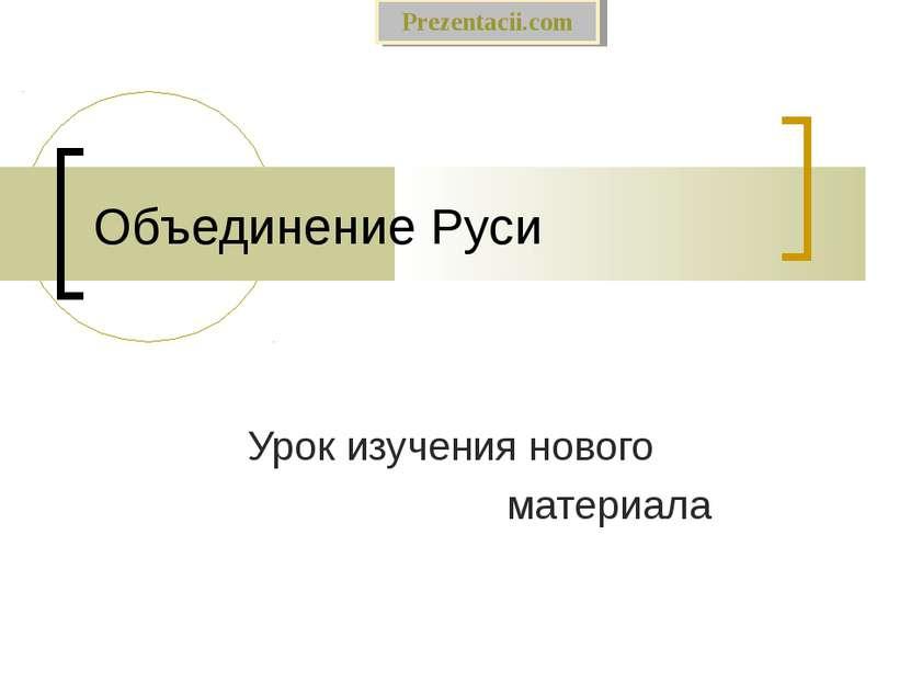 Объединение Руси Урок изучения нового материала Prezentacii.com