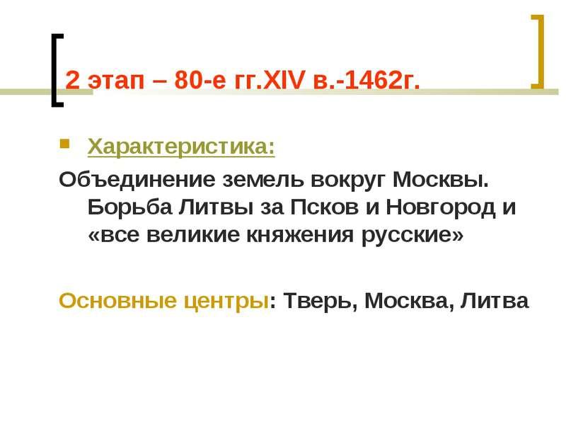 2 этап – 80-е гг.XIV в.-1462г. Характеристика: Объединение земель вокруг Моск...