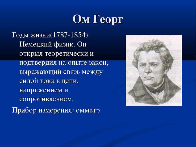 Ом Георг Годы жизни(1787-1854). Немецкий физик. Он открыл теоретически и подт...