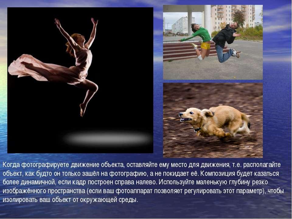 Когда фотографируете движение объекта, оставляйте ему место для движения, т.е...