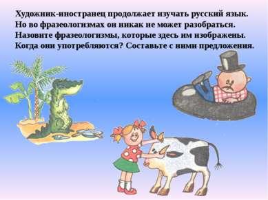 Художник-иностранец продолжает изучать русский язык. Но во фразеологизмах он ...