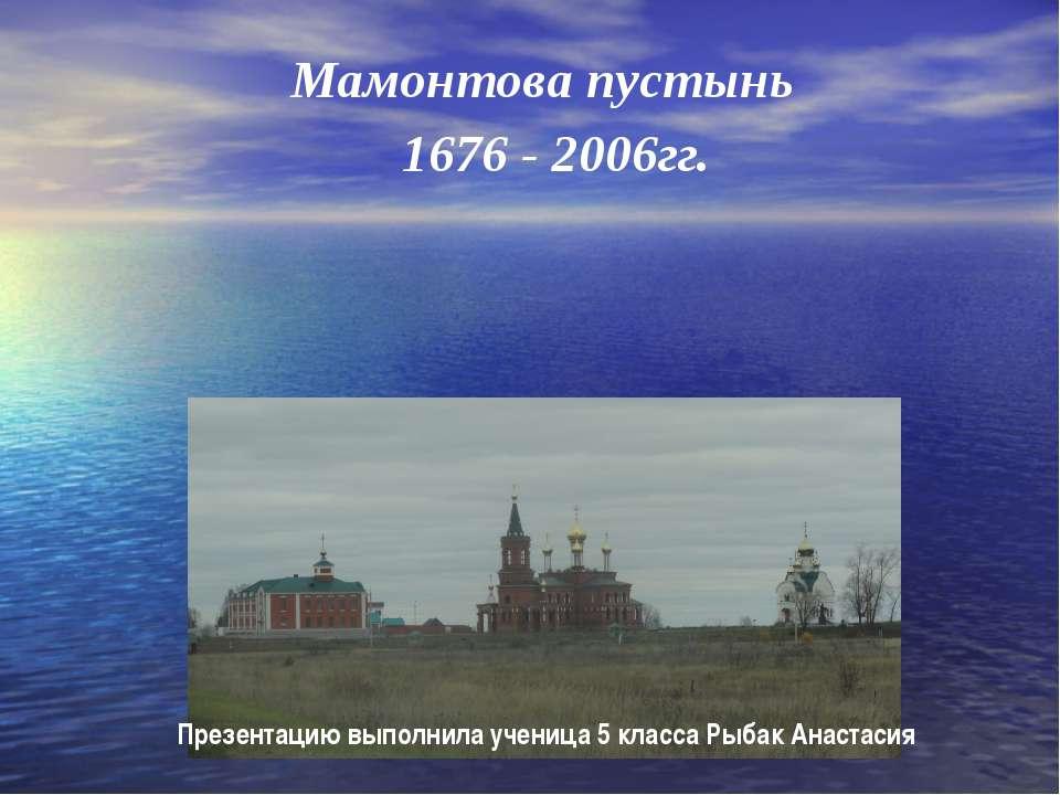 Мамонтова пустынь 1676 - 2006гг. Презентацию выполнила ученица 5 класса Рыбак...