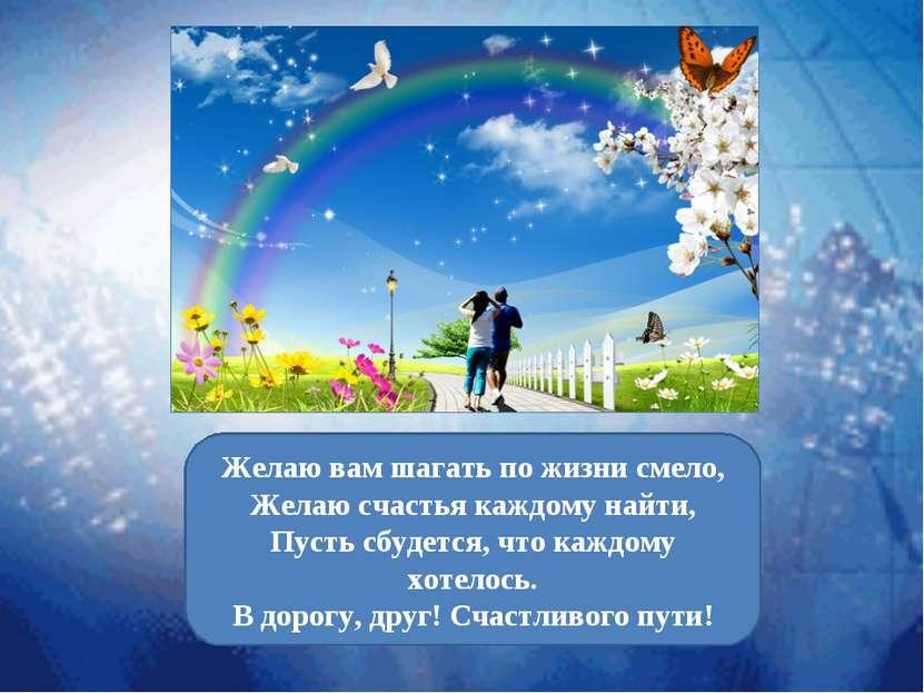 Желаю вам шагать по жизни смело, Желаю счастья каждому найти, Пусть сбудется,...