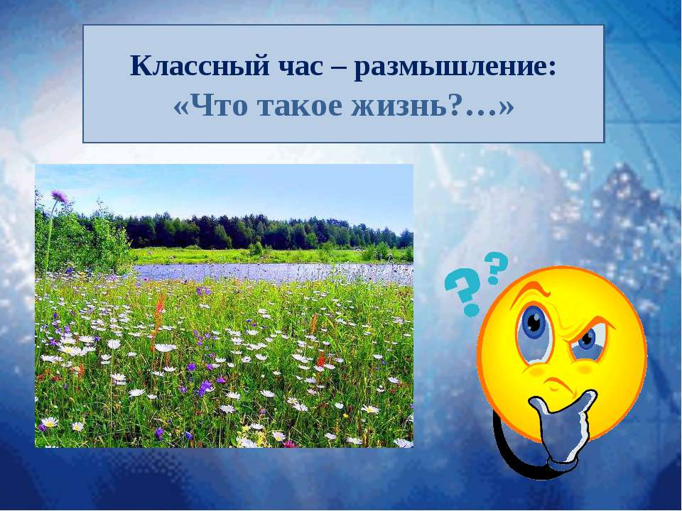 Классный час – размышление: «Что такое жизнь?…»