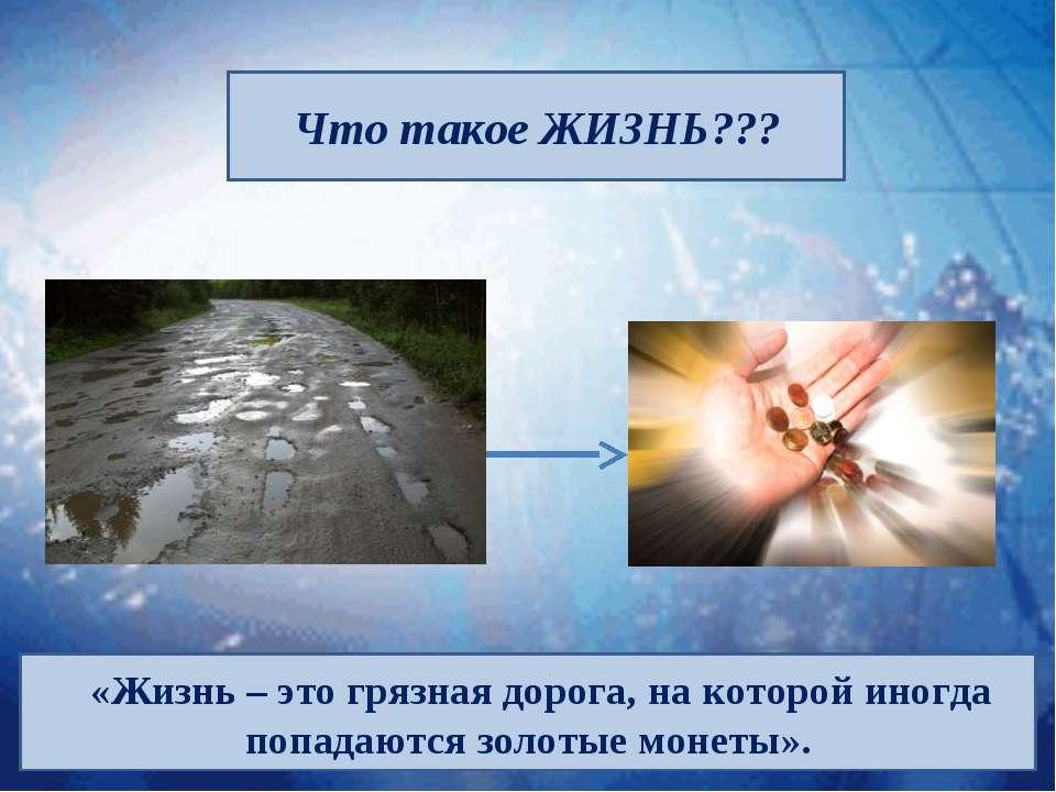 Что такое ЖИЗНЬ??? «Жизнь – это грязная дорога, на которой иногда попадаются ...
