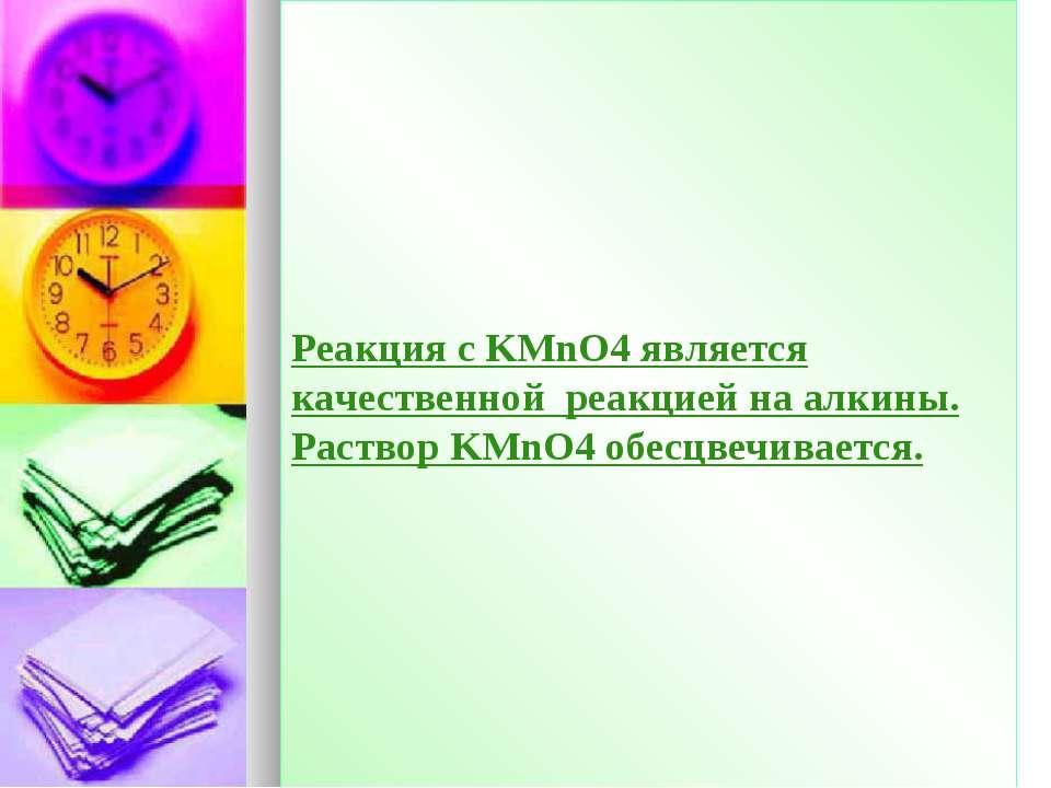 Реакция с KMnO4 является качественной реакцией на алкины. Раствор KMnO4 обесц...