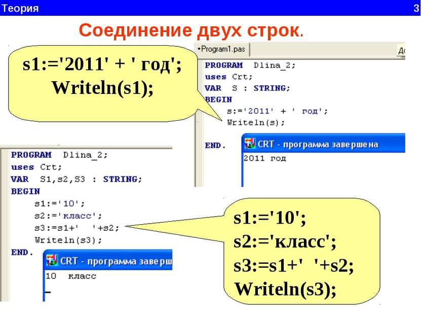 Теория 3 Соединение двух строк. s1:='2011' + ' год'; Writeln(s1); s1:='10'; s...