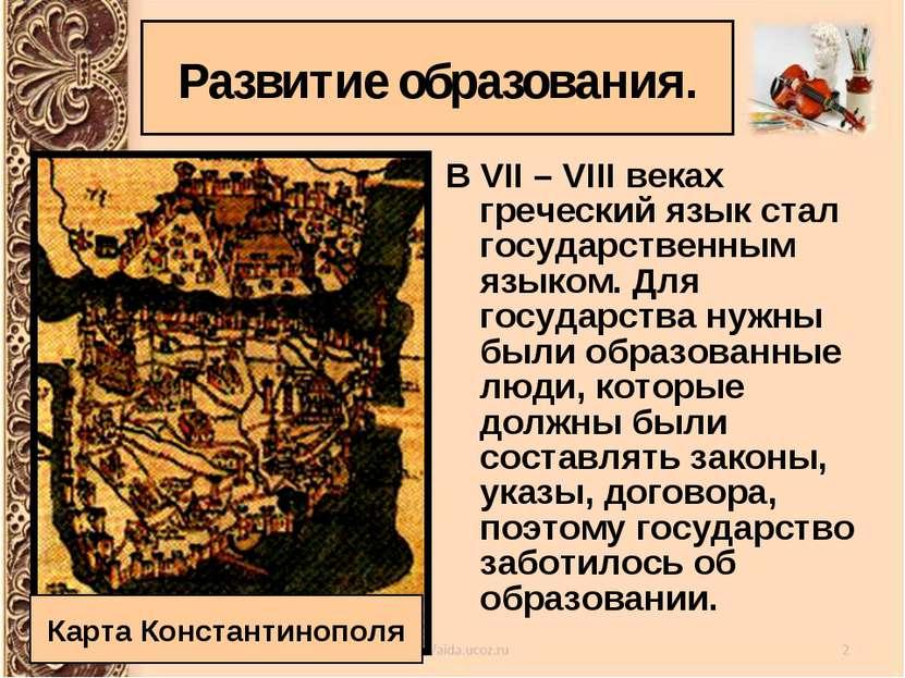 Развитие образования. В VII – VIII веках греческий язык стал государственным ...