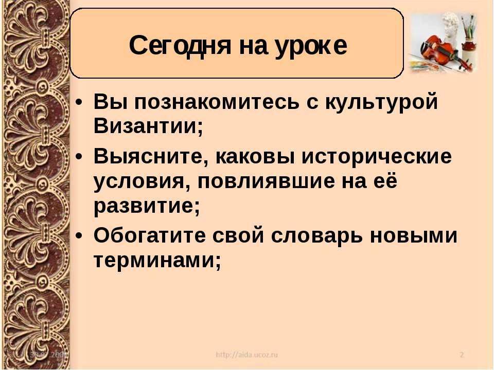 Вы познакомитесь с культурой Византии; Выясните, каковы исторические условия,...