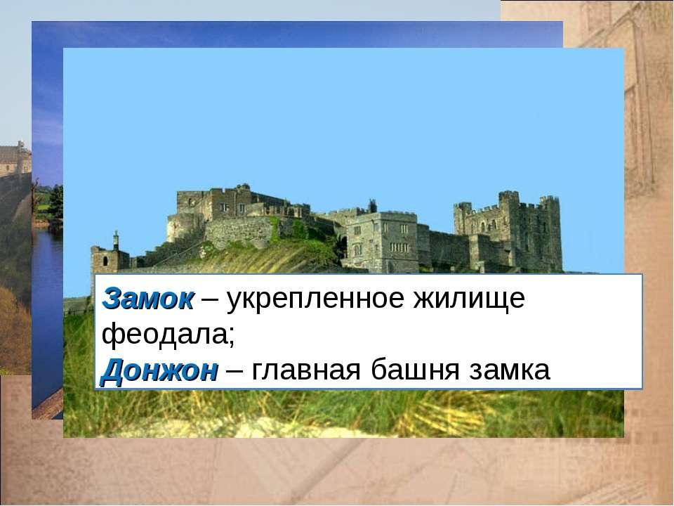 Замок – укрепленное жилище феодала; Донжон – главная башня замка