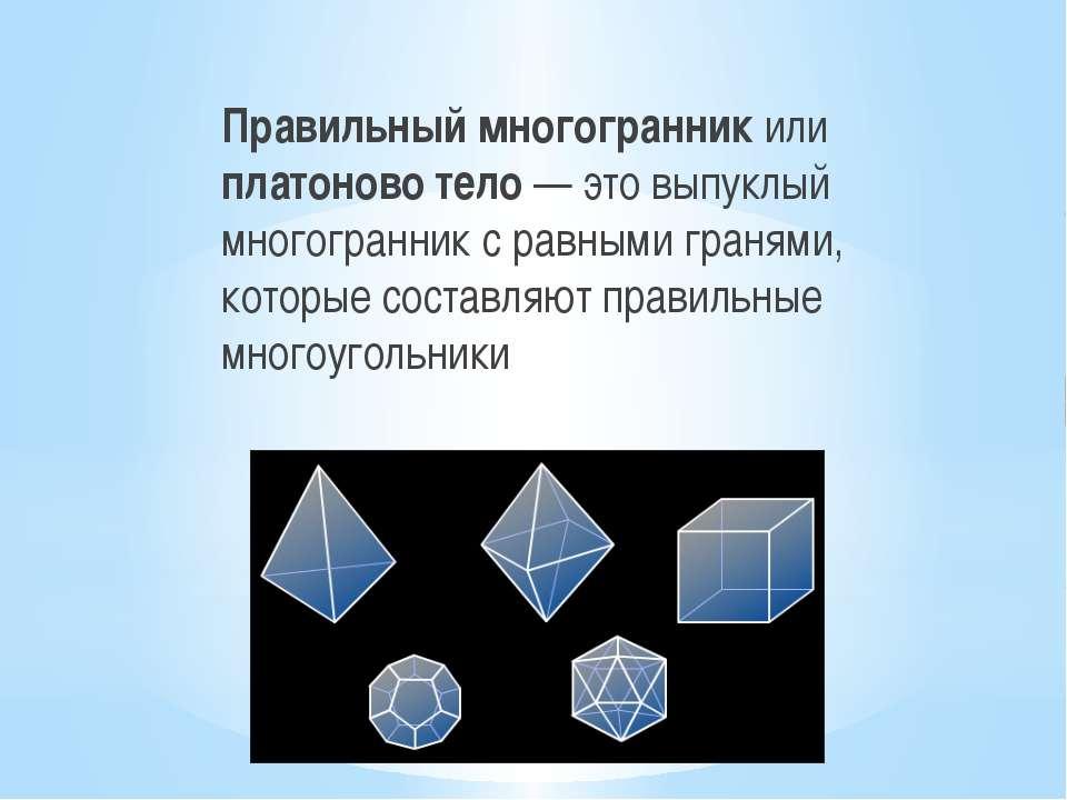 Правильный многогранник или платоново тело — это выпуклый многогранник с равн...