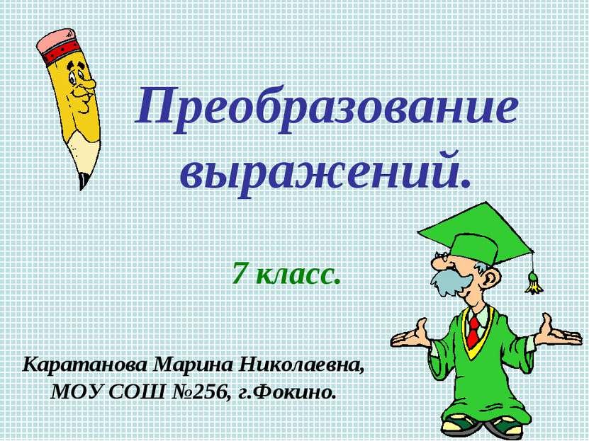 Преобразование выражений. 7 класс. Каратанова Марина Николаевна, МОУ СОШ №256...