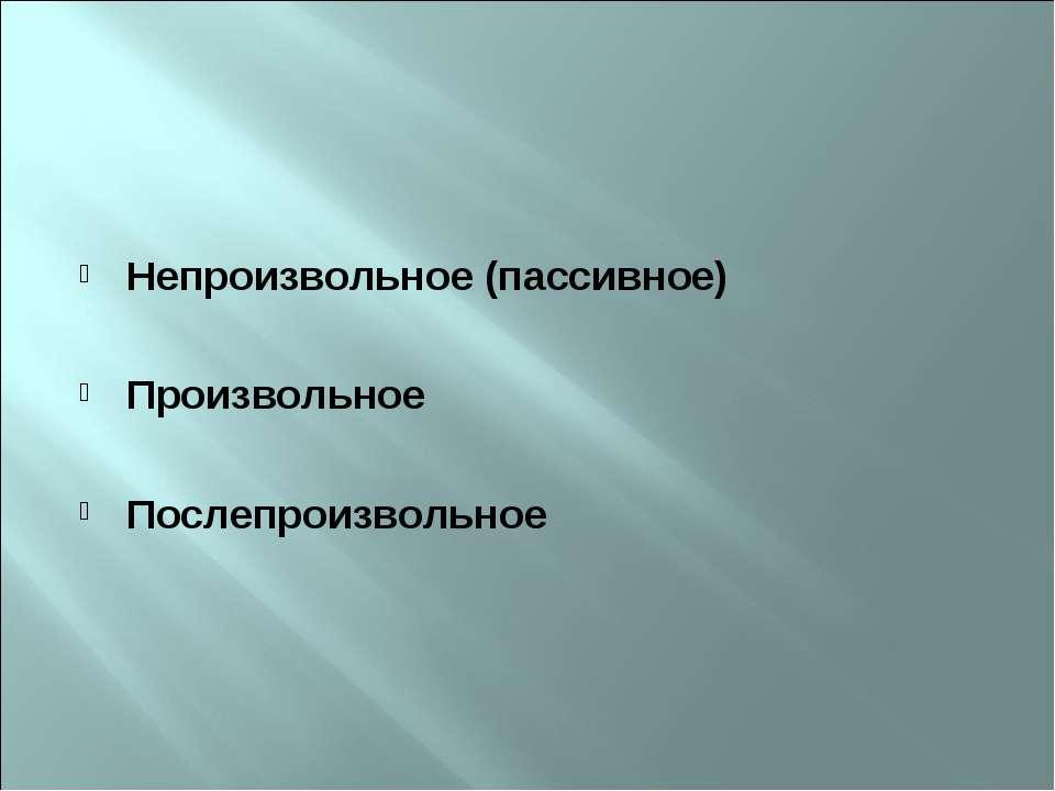 Непроизвольное (пассивное) Произвольное Послепроизвольное