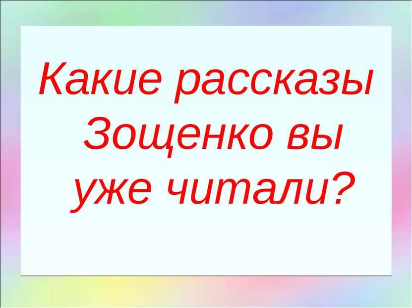 Какие рассказы Зощенко вы уже читали?