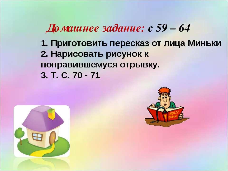 Домашнее задание: с 59 – 64 1. Приготовить пересказ от лица Миньки 2. Нарисов...