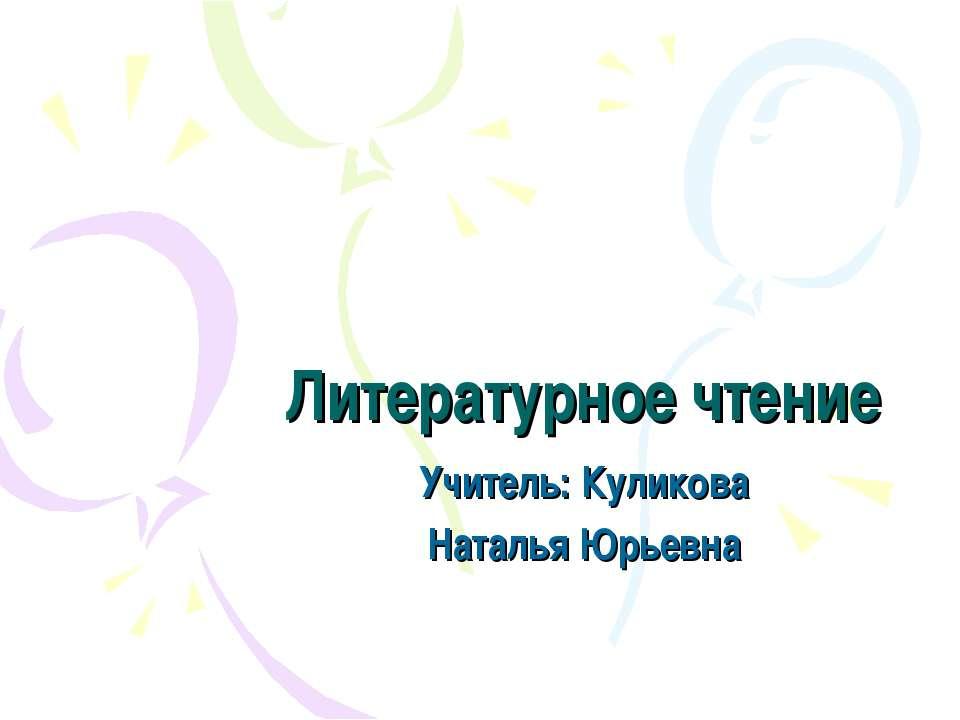 Литературное чтение Учитель: Куликова Наталья Юрьевна