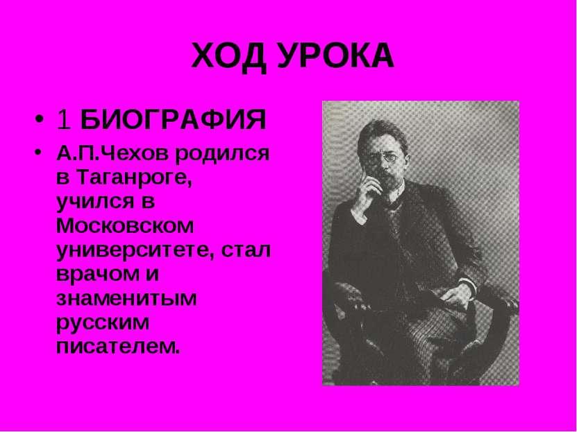 ХОД УРОКА 1 БИОГРАФИЯ А.П.Чехов родился в Таганроге, учился в Московском унив...