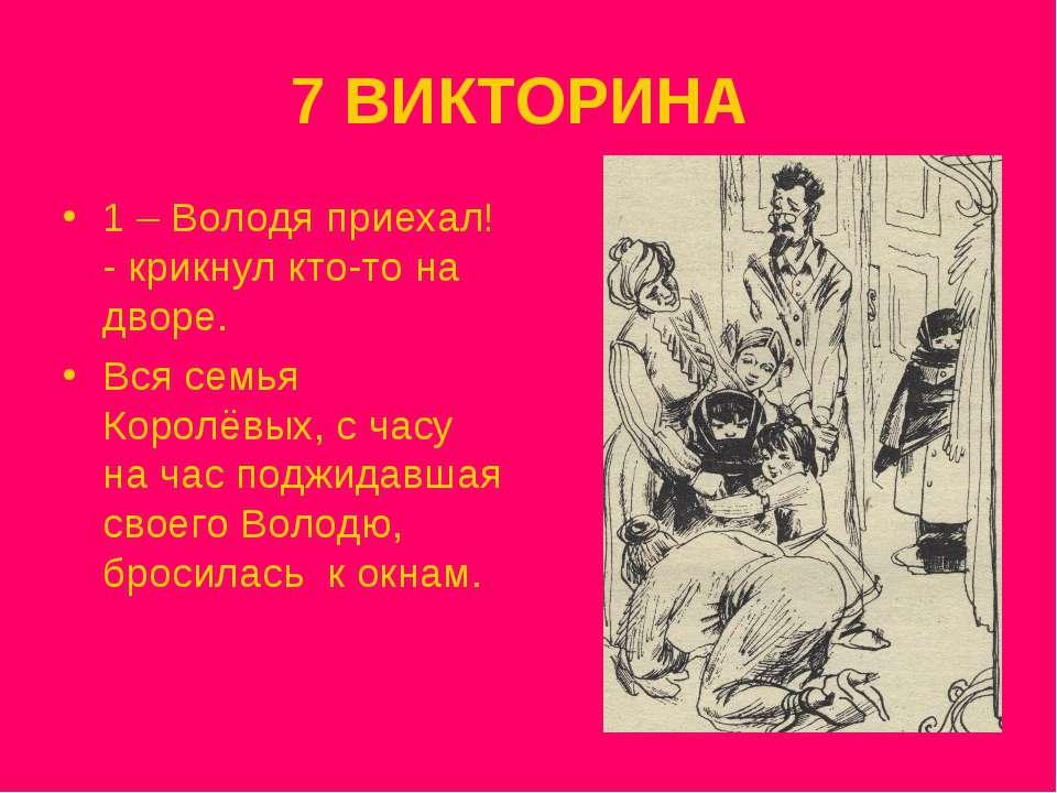 7 ВИКТОРИНА 1 – Володя приехал! - крикнул кто-то на дворе. Вся семья Королёвы...