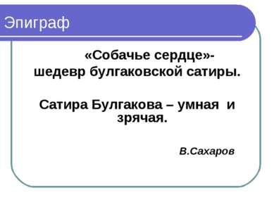 Эпиграф «Собачье сердце»- шедевр булгаковской сатиры. Сатира Булгакова – умна...