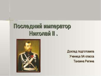 Последний император Николай II . Доклад подготовила Ученица 9А класса Танзина...
