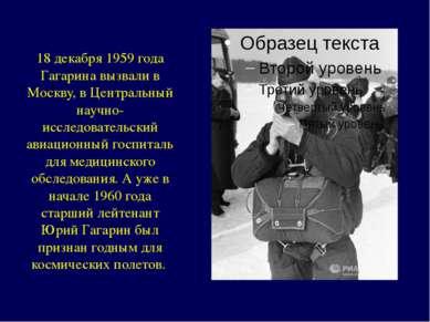 18 декабря 1959 года Гагарина вызвали в Москву, в Центральный научно- исследо...