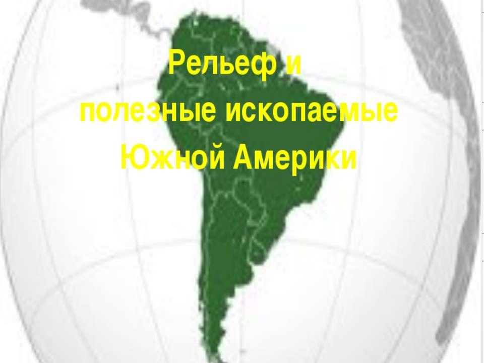 Тема урока: Рельеф и полезные ископаемые Южной Америки Составила учитель геог...