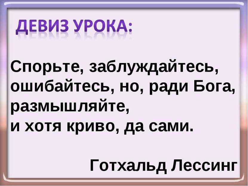 Спорьте, заблуждайтесь, ошибайтесь, но, ради Бога, размышляйте, и хотя криво,...