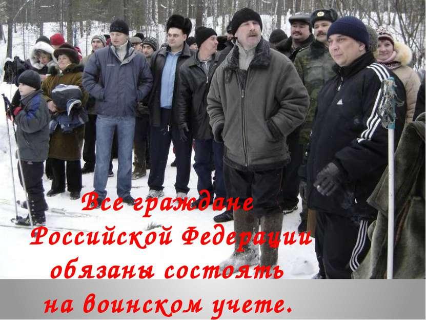 Все граждане Российской Федерации обязаны состоять на воинском учете.