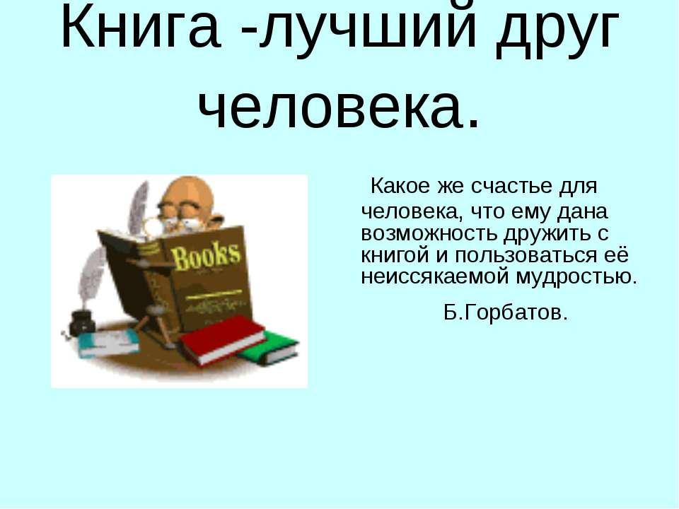 Книга -лучший друг человека. Какое же счастье для человека, что ему дана возм...