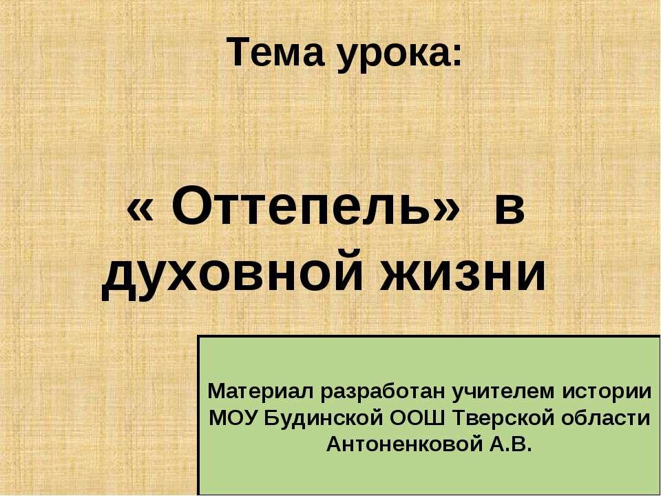 Тема урока: « Оттепель» в духовной жизни Материал разработан учителем истории...