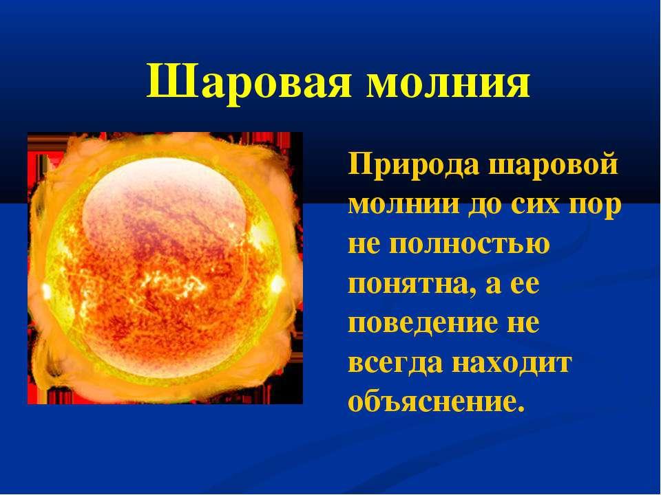 Шаровая молния Природа шаровой молнии до сих пор не полностью понятна, а ее п...