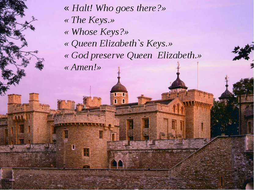 « Halt! Who goes there?» « The Keys.» « Whose Keys?» « Queen Elizabeth`s Keys...