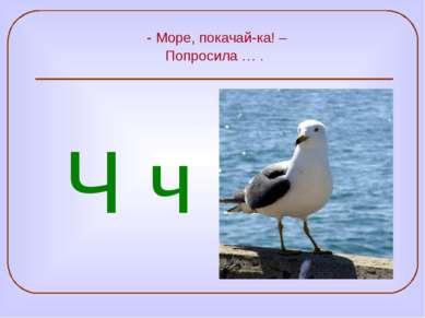 - Море, покачай-ка! – Попросила … . Ч ч