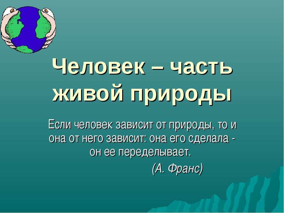 Человек – часть живой природы Если человек зависит от природы, то и она от не...